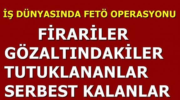 İş dünyasında FETÖ'den tutuklananlar, gözaltına alınan ve serbest kalanlar