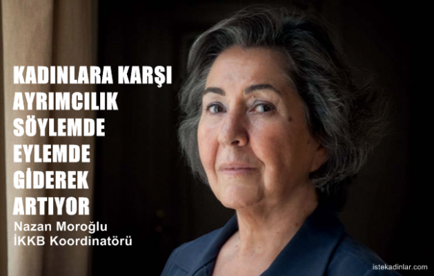 """Nazan Moroğlu,"""" Kadınlara karşı ayrımcılık söylemde, eylemde giderek artıyor"""""""