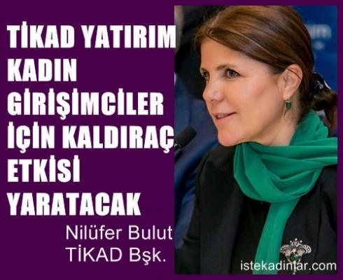 """TİKAD Başkanı Nilüfer Bulut;""""TİKAD Yatırım, kadın girişimciler için kaldıraç etkisi yaratacak"""""""