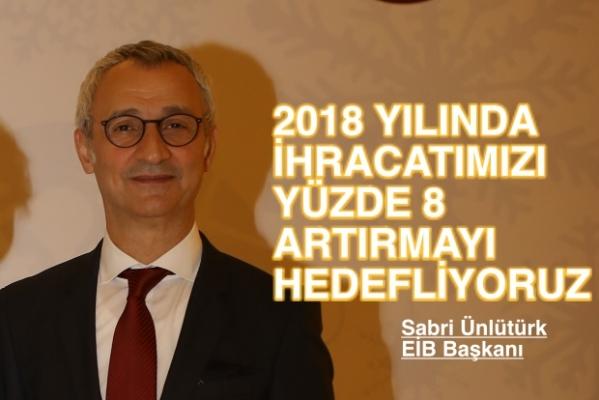 """EİB Koordinatör Başkanı Sabri Ünlütürk;""""2018'de ihracatı yüzde 6 artırmayı hedefliyoruz"""""""