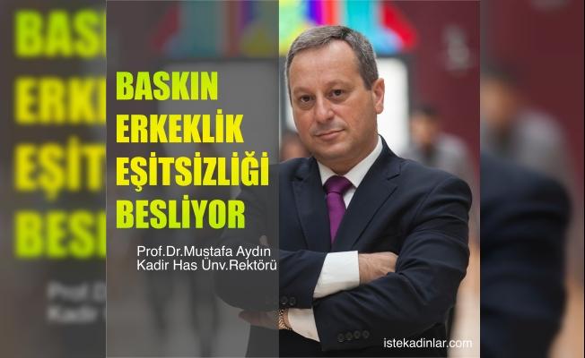 """Kadir Has Üniversitesi Rektörü Mustafa Aydın;""""Baskın erkeklik eşitsizliği besliyor"""""""