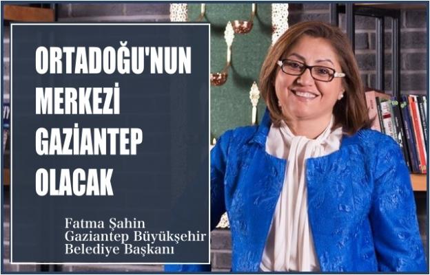 """Fatma Şahin:""""Ortadoğu'nun merkezi Gaziantep olacak"""""""