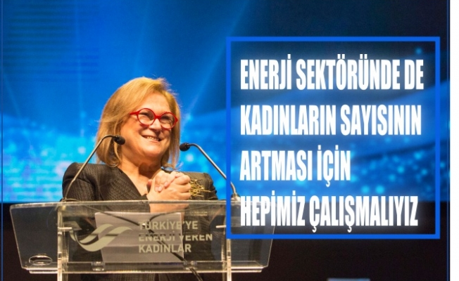 """Güler Sabancı,""""Enerji sektöründe de kadınların sayısını artırmak için hepimiz çalışmalıyız"""""""
