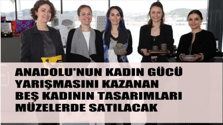 Anadolu'nun Kadın Gücü'nü kazanan 5 kadının tasarımları müzelerde satılacak