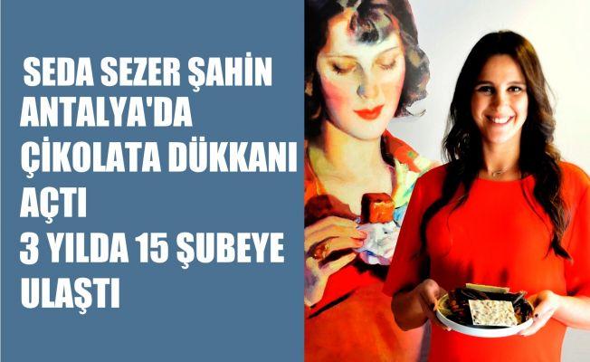 Seda Sezer Şahin, Antalya'da Çikolata Dükkanı Açtı, 3 yılda 15 Şube'ye Ulaştı