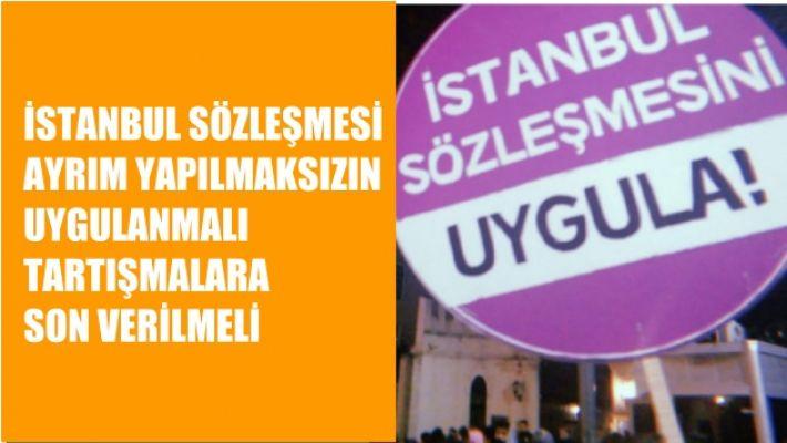 İstanbul Sözleşmesi Ayrım Yapılmaksızın Uygulanmalı, Tartışmalara Son Verilmeli
