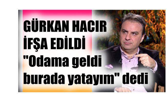 """Gürkan Hacır Hakkında İddia, """"Gece Odama Geldi Burada Yatayım Dedi"""""""