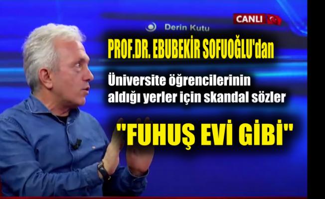 """Prof.Ebubekir Sofuoğlu Üniversiteler İçin """"Neredeyse Fuhuş Evleri"""" dedi"""
