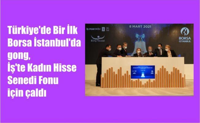 Türkiye'de Bir İlk, Borsa İstanbul'da gong, İş'te Kadın Hisse Senedi Fonu için çaldı