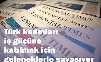 Financial Times yazdı: Türk kadınları iş gücüne katılmak için geleneklerle savaşıyor