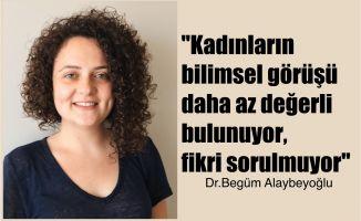 """Bilim Kadını Dr.Begüm Alaybeyoğlu,""""Kadınların bilimsel görüşü daha az değerli bulunuyor, fikri sorulmuyor"""""""