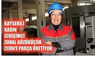 Kayserili kadın girişimci Zuhal Gözüküçük, CERN'e parça üretiyor