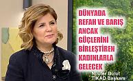 """TİKAD Başkanı Nilüfer Bulut;""""Dünyada refah ve barış güçlerini birleştiren kadınlarla gelecek"""""""
