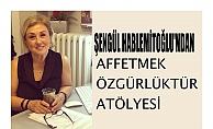 """Şengül Hablemitoğlu'ndan """"Affetmek Özgürlüktür"""" Atölyesi"""