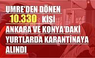 Umre'den dönen 10 bin 330 Kişi Ankara ve Konya'daki Yurtlarda Karantinaya Alındı