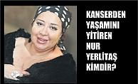 Kanserden yaşamını yitiren Nur Yerlitaş kimdir?