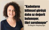 """Begüm Alaybeyoğlu, """"Kadınların bilimsel fikri sorulmuyor"""""""